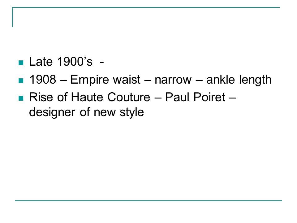 Late 1900's - 1908 – Empire waist – narrow – ankle length.