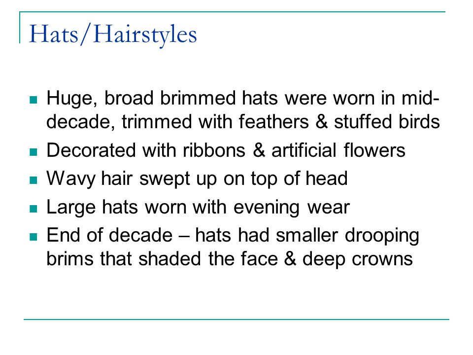 Hats/Hairstyles Huge, broad brimmed hats were worn in mid-decade, trimmed with feathers & stuffed birds.