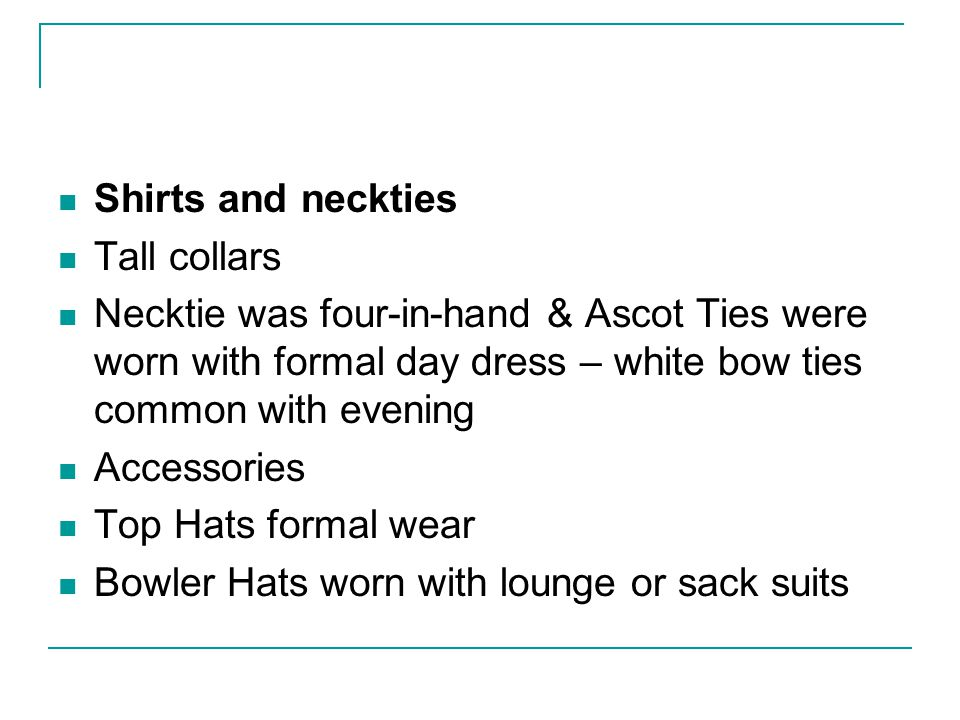 Shirts and neckties Tall collars. Necktie was four-in-hand & Ascot Ties were worn with formal day dress – white bow ties common with evening.