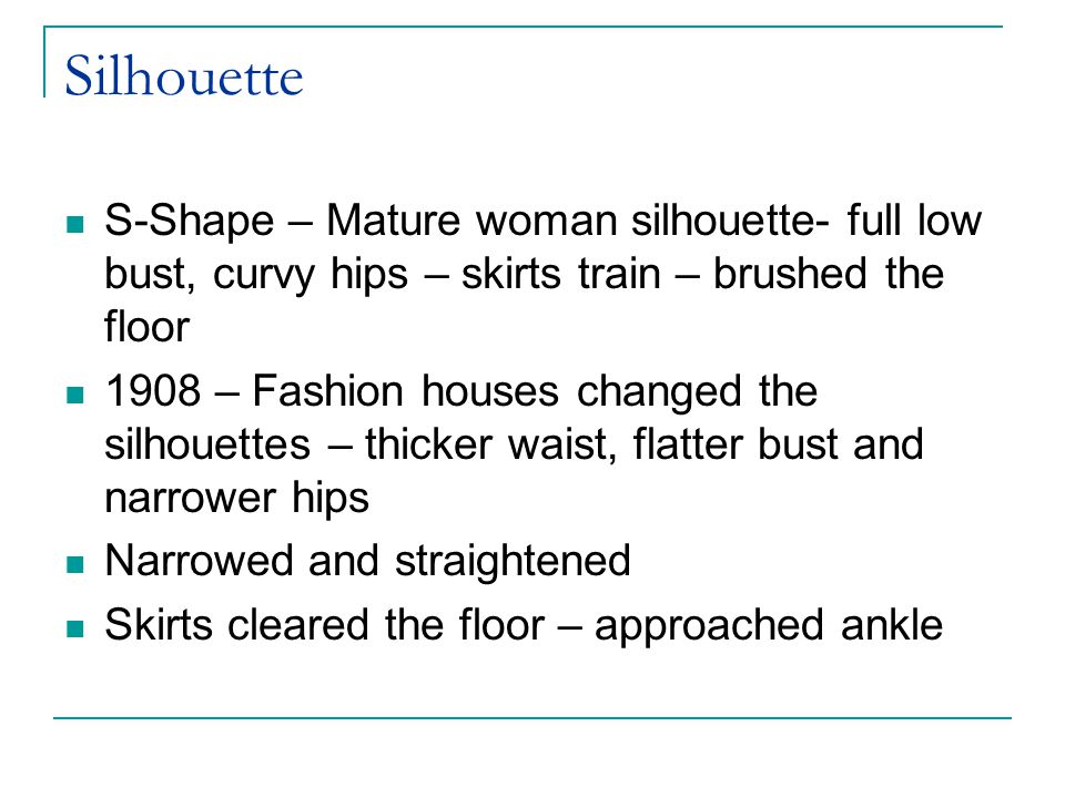 Silhouette S-Shape – Mature woman silhouette- full low bust, curvy hips – skirts train – brushed the floor.