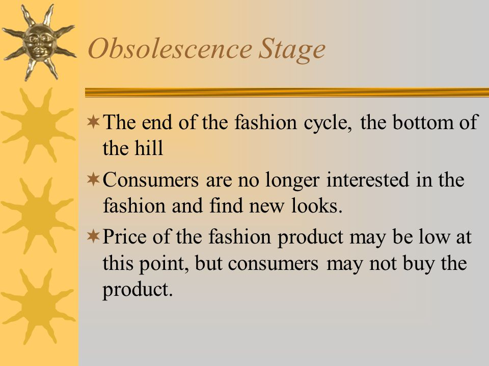Obsolescence Stage The end of the fashion cycle, the bottom of the hill. Consumers are no longer interested in the fashion and find new looks.