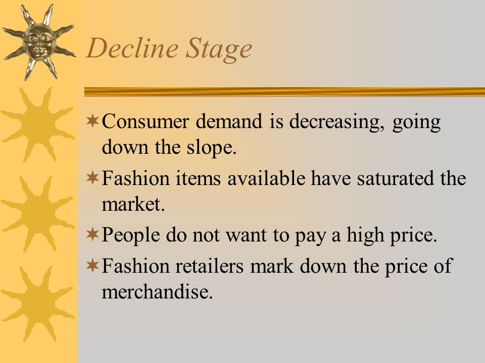 Decline Stage Consumer demand is decreasing, going down the slope.