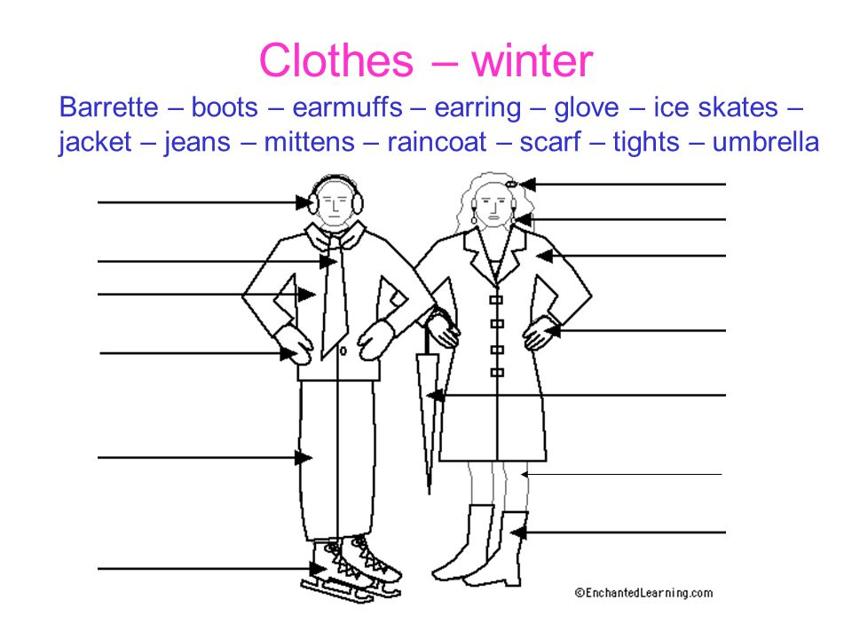 Clothes – winter Barrette – boots – earmuffs – earring – glove – ice skates – jacket – jeans – mittens – raincoat – scarf – tights – umbrella.