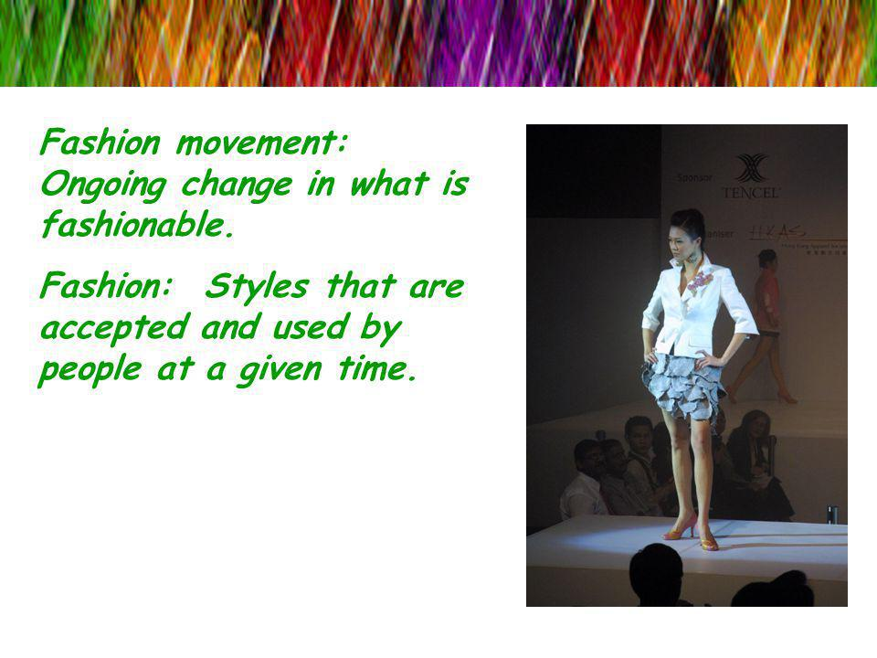 Fashion movement: Ongoing change in what is fashionable.