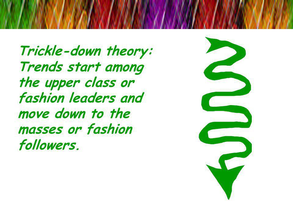 Trickle-down theory: Trends start among the upper class or fashion leaders and move down to the masses or fashion followers.