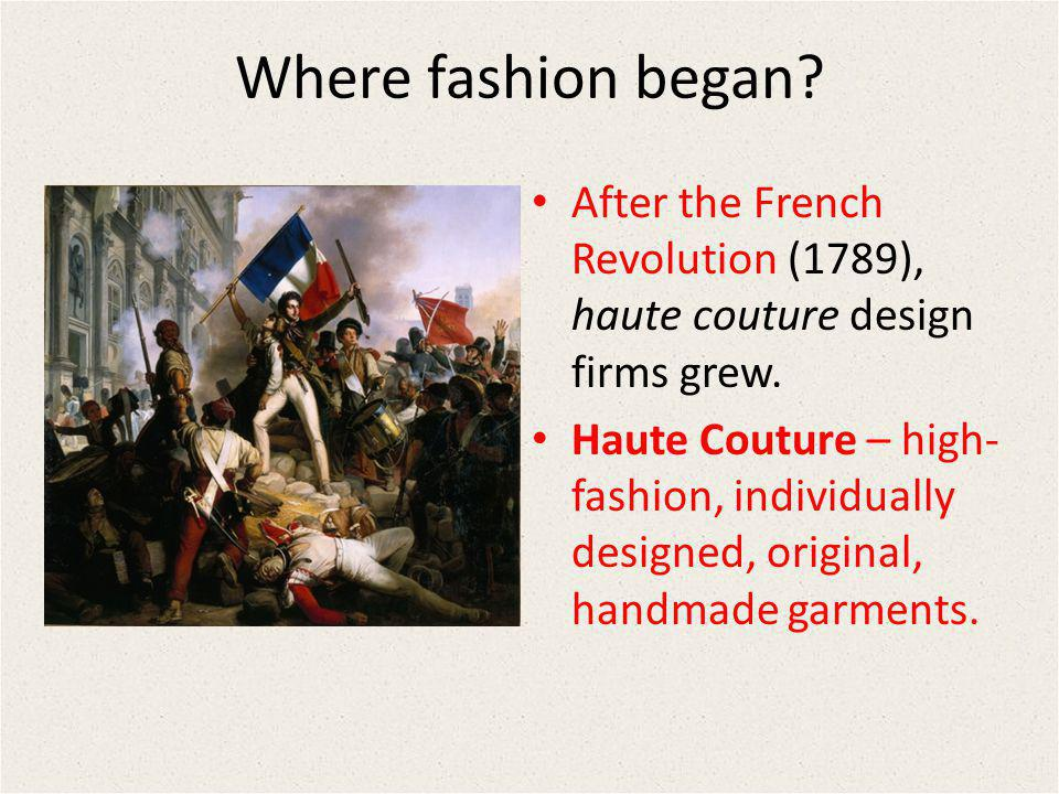 Where fashion began After the French Revolution (1789), haute couture design firms grew.