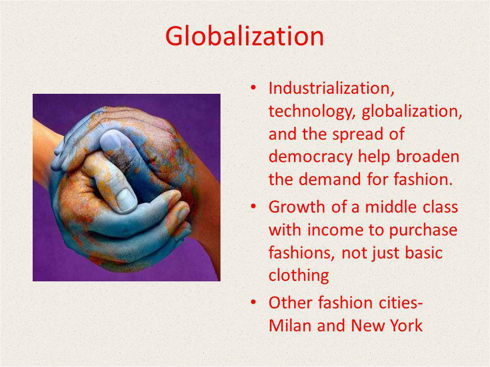 Globalization Industrialization, technology, globalization, and the spread of democracy help broaden the demand for fashion.