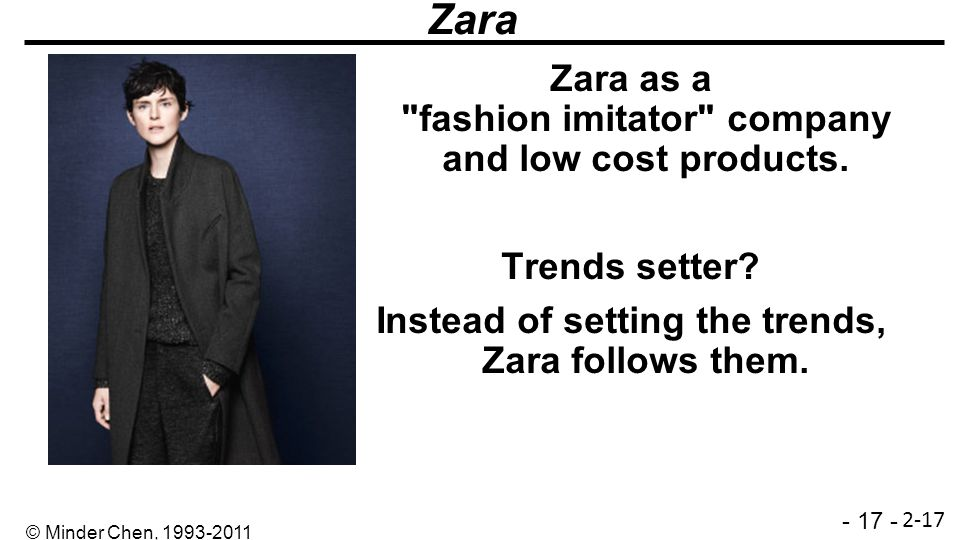 Zara Zara as a fashion imitator company and low cost products. Trends setter Instead of setting the trends, Zara follows them.