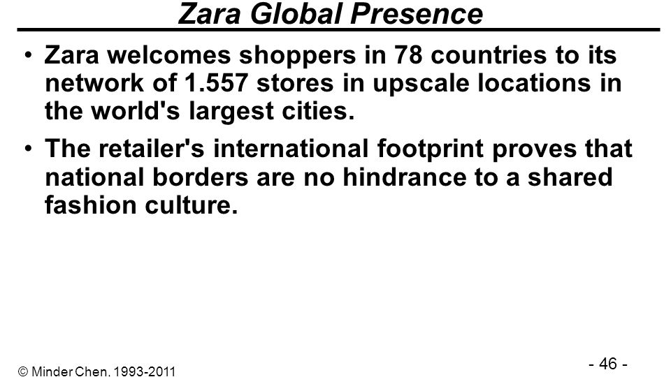 Zara Global Presence Zara welcomes shoppers in 78 countries to its network of 1.557 stores in upscale locations in the world s largest cities.