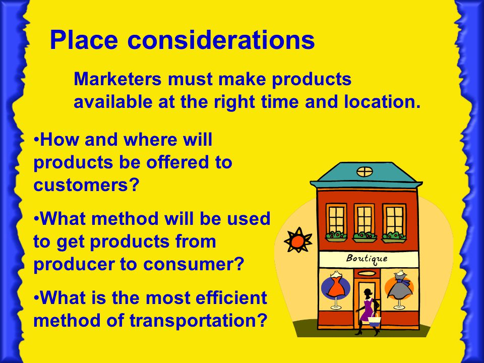 Place considerations Marketers must make products available at the right time and location. How and where will products be offered to customers