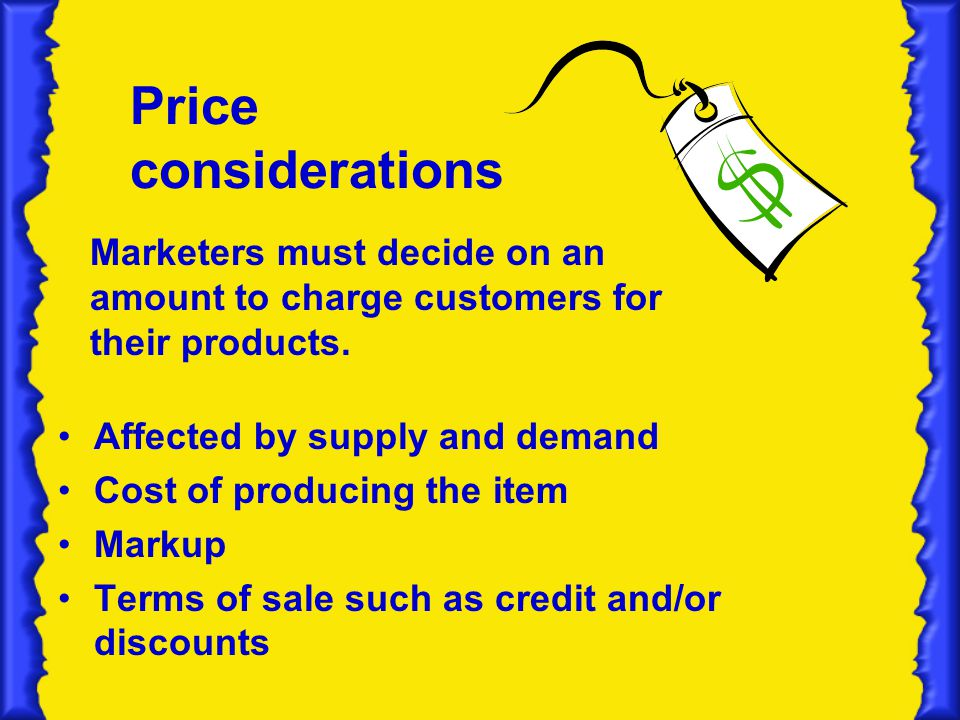 Price considerations Marketers must decide on an amount to charge customers for their products. Affected by supply and demand.