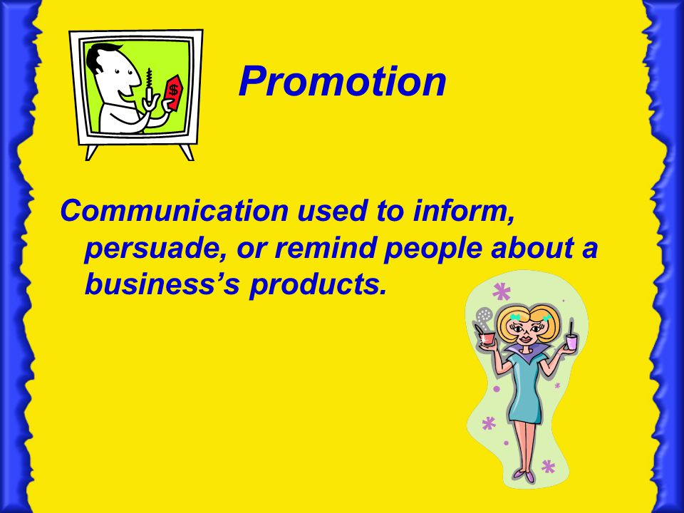 Promotion Communication used to inform, persuade, or remind people about a business's products.