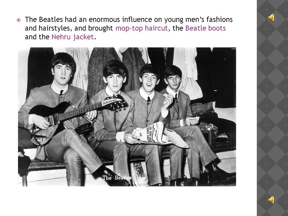 The Beatles had an enormous influence on young men's fashions and hairstyles, and brought mop-top haircut, the Beatle boots and the Nehru jacket.