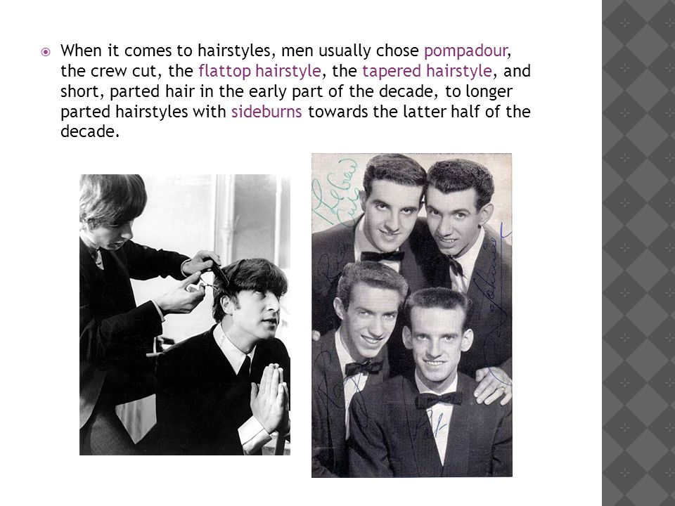 When it comes to hairstyles, men usually chose pompadour, the crew cut, the flattop hairstyle, the tapered hairstyle, and short, parted hair in the early part of the decade, to longer parted hairstyles with sideburns towards the latter half of the decade.