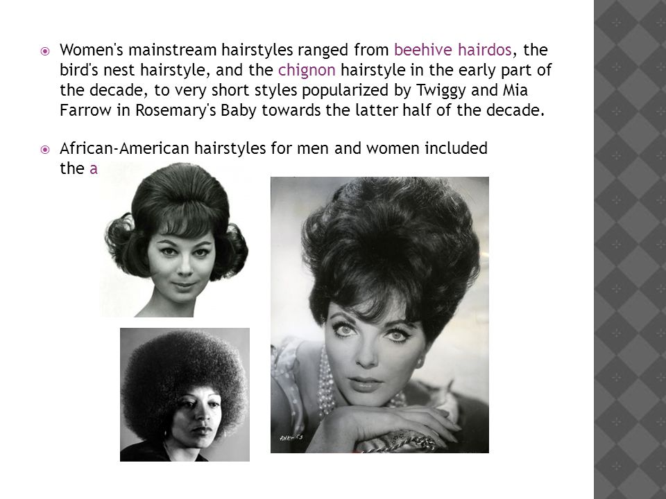 Women s mainstream hairstyles ranged from beehive hairdos, the bird s nest hairstyle, and the chignon hairstyle in the early part of the decade, to very short styles popularized by Twiggy and Mia Farrow in Rosemary s Baby towards the latter half of the decade.