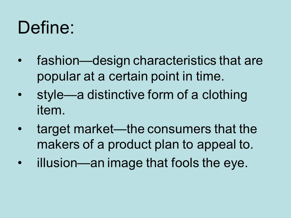 Define: fashion—design characteristics that are popular at a certain point in time. style—a distinctive form of a clothing item.