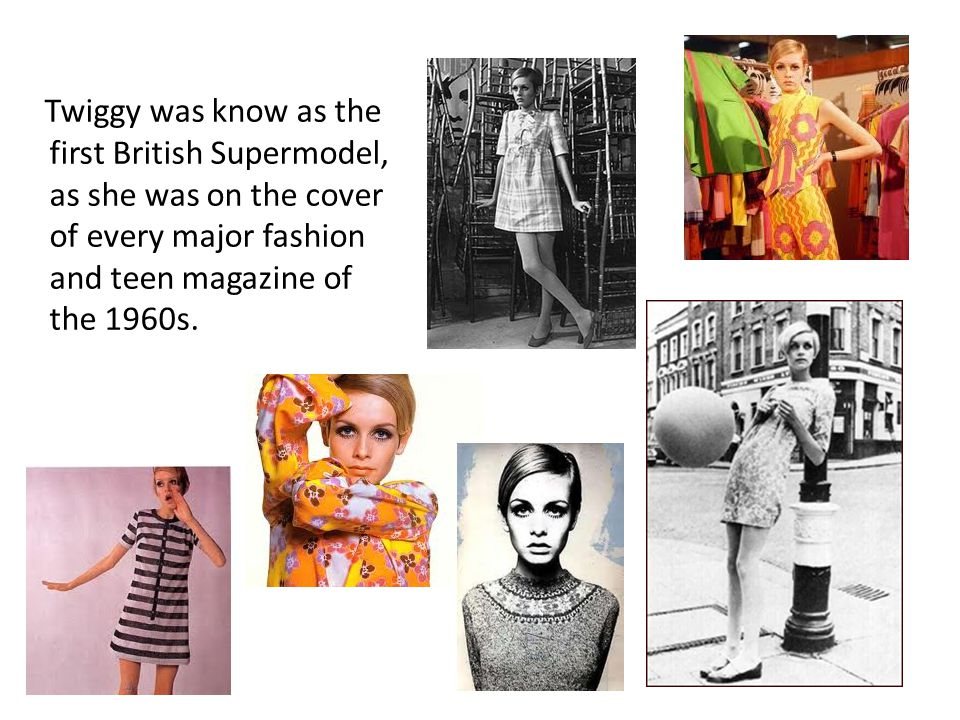 Twiggy was know as the first British Supermodel, as she was on the cover of every major fashion and teen magazine of the 1960s.