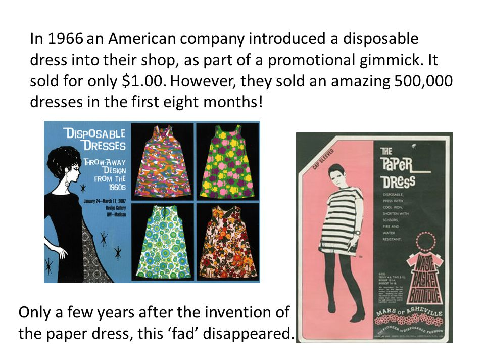 In 1966 an American company introduced a disposable dress into their shop, as part of a promotional gimmick. It sold for only $1.00. However, they sold an amazing 500,000 dresses in the first eight months!