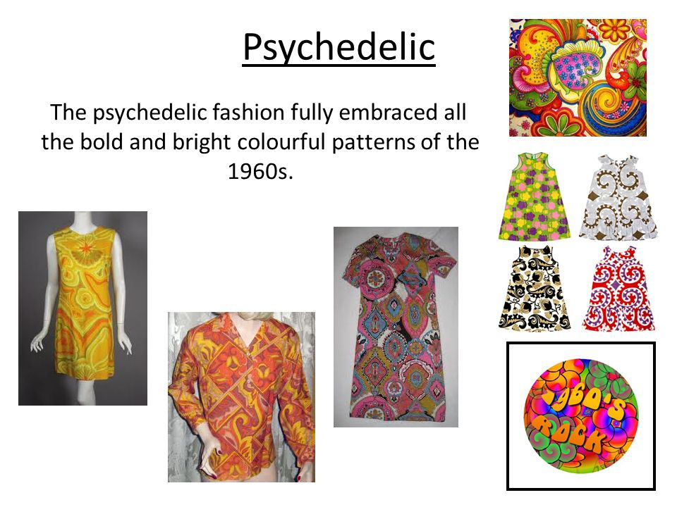 Psychedelic The psychedelic fashion fully embraced all the bold and bright colourful patterns of the 1960s.
