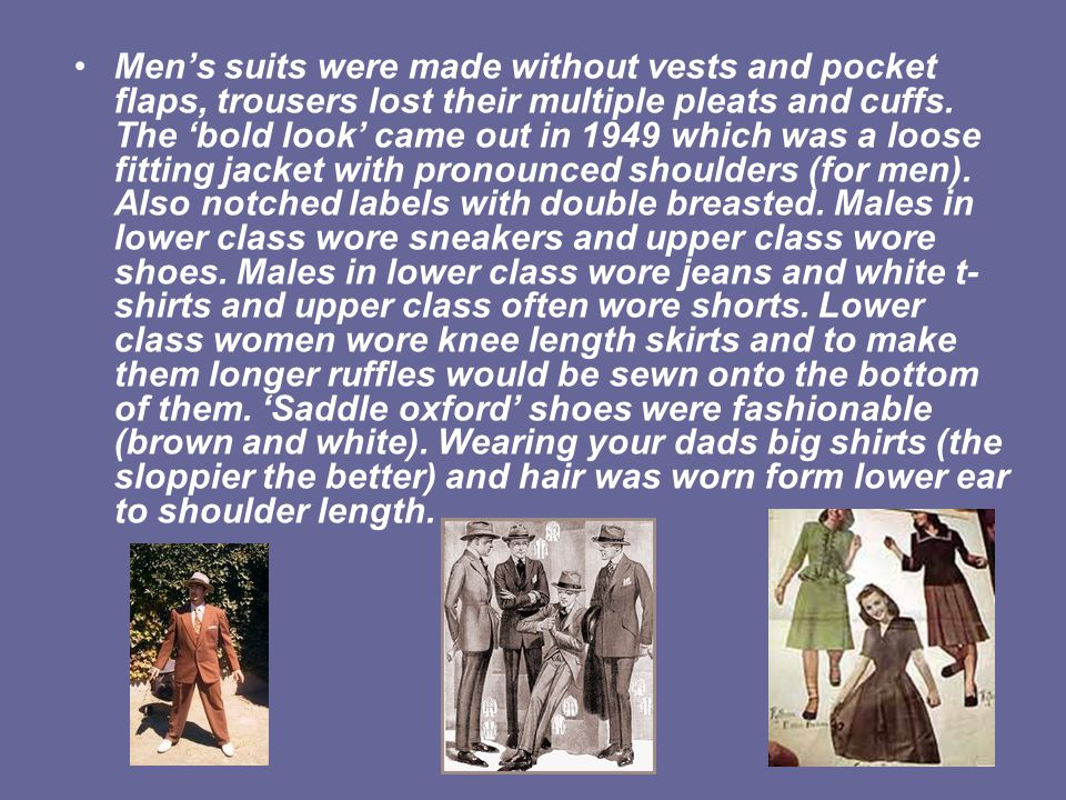 Men's suits were made without vests and pocket flaps, trousers lost their multiple pleats and cuffs.