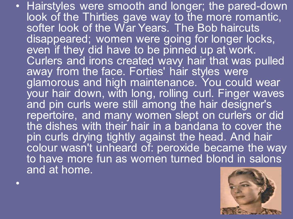 Hairstyles were smooth and longer; the pared-down look of the Thirties gave way to the more romantic, softer look of the War Years.
