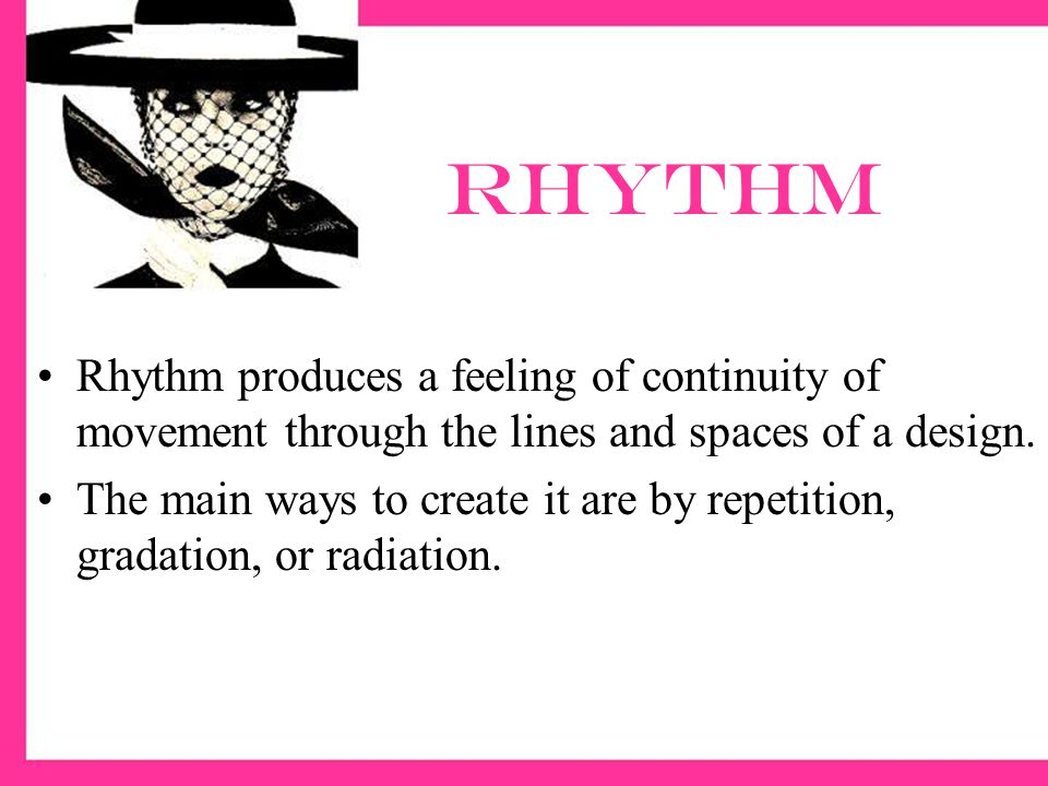 rhythm Rhythm produces a feeling of continuity of movement through the lines and spaces of a design.