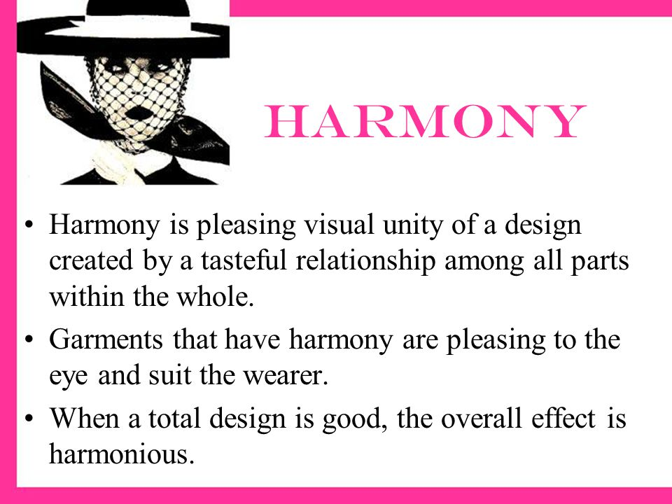 harmony Harmony is pleasing visual unity of a design created by a tasteful relationship among all parts within the whole.