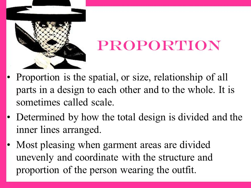 proportion Proportion is the spatial, or size, relationship of all parts in a design to each other and to the whole. It is sometimes called scale.