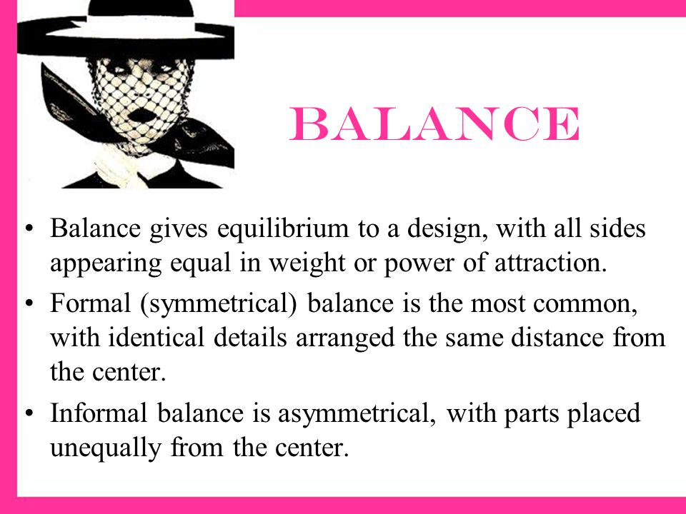 balance Balance gives equilibrium to a design, with all sides appearing equal in weight or power of attraction.