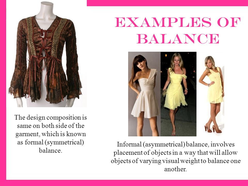 Examples of balance The design composition is same on both side of the garment, which is known as formal (symmetrical) balance.