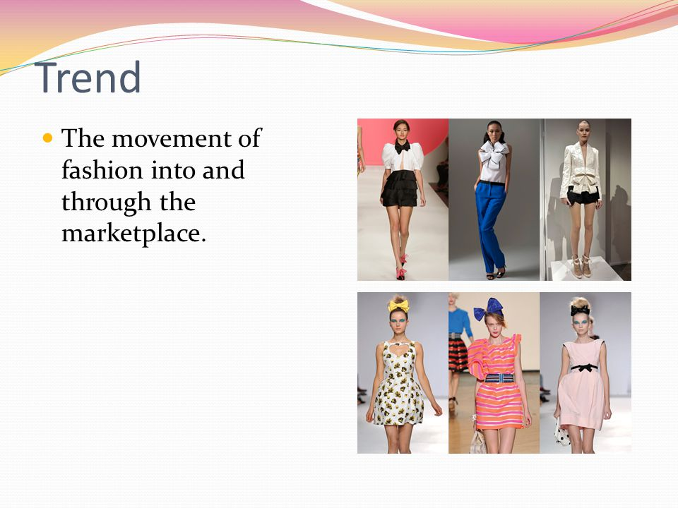 Trend The movement of fashion into and through the marketplace.