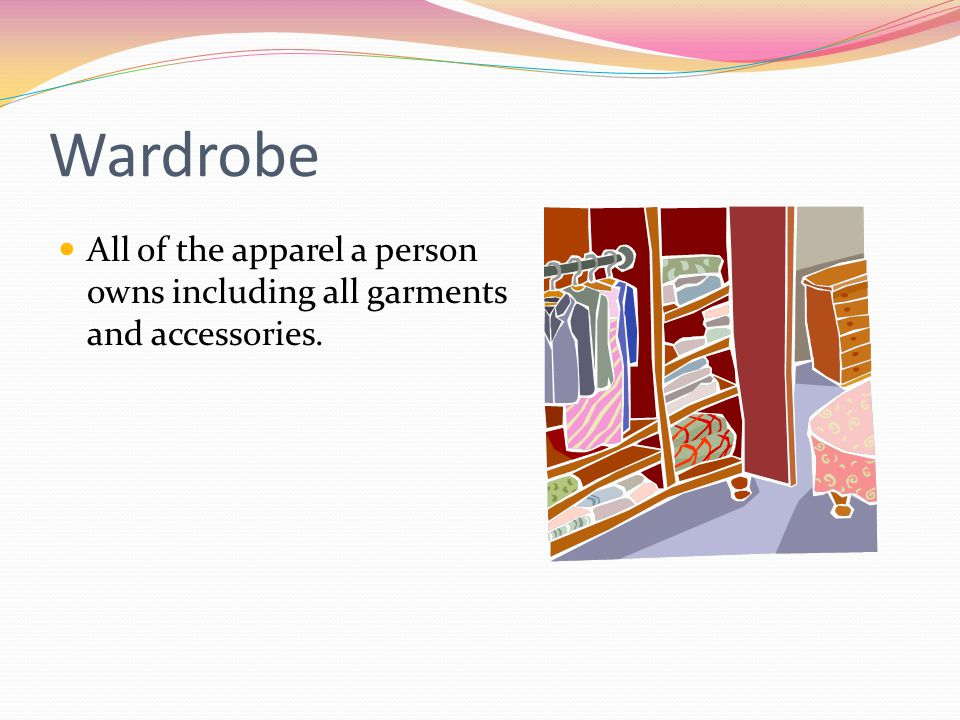 Wardrobe All of the apparel a person owns including all garments and accessories.