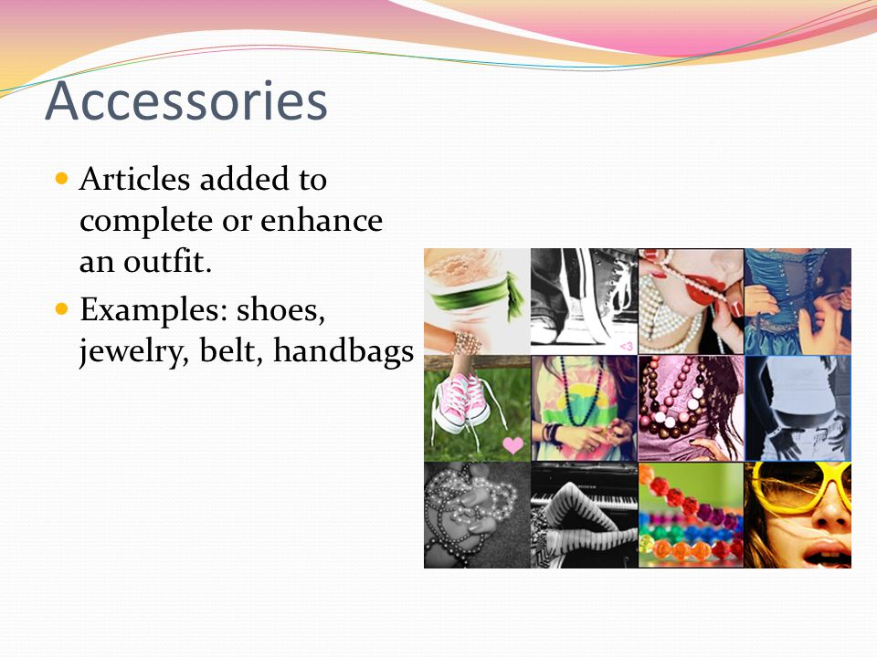 Accessories Articles added to complete or enhance an outfit.