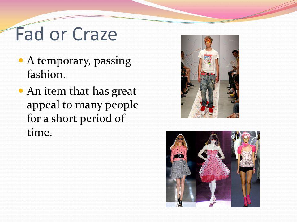 Fad or Craze A temporary, passing fashion.