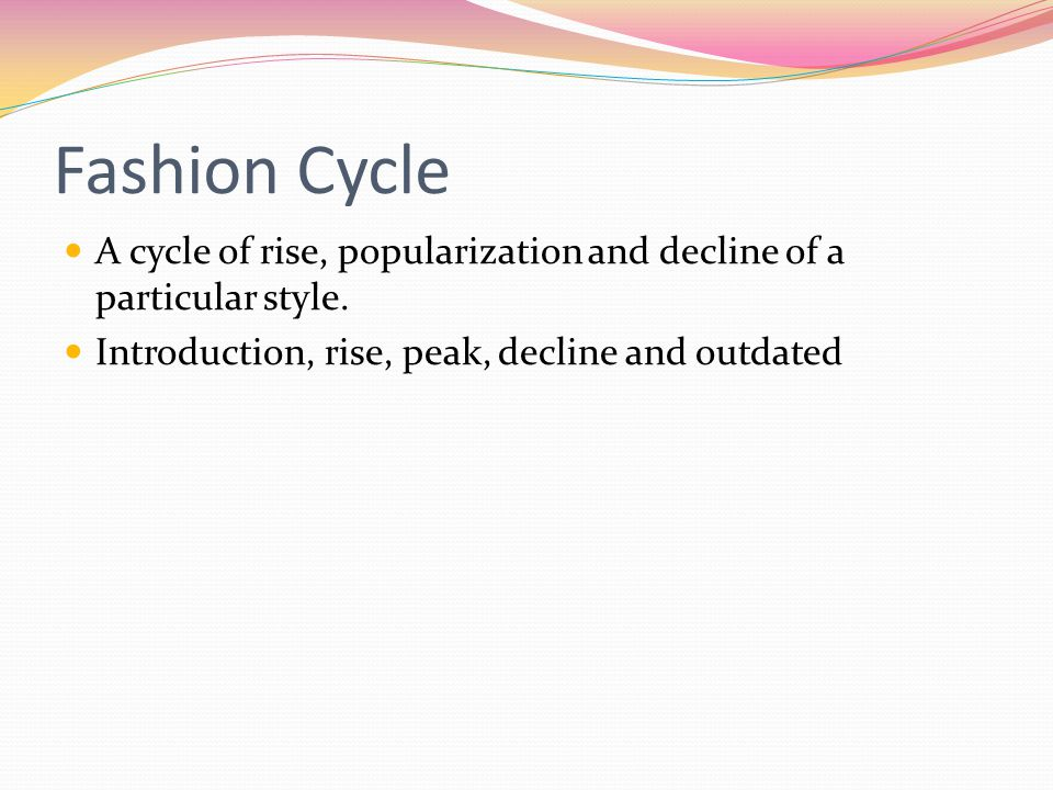 Fashion Cycle A cycle of rise, popularization and decline of a particular style.