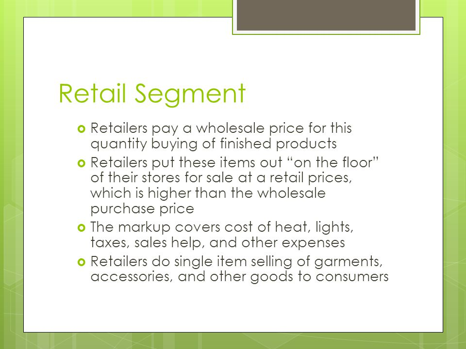 Retail Segment Retailers pay a wholesale price for this quantity buying of finished products.