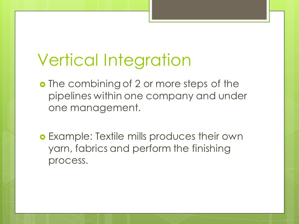 Vertical Integration The combining of 2 or more steps of the pipelines within one company and under one management.