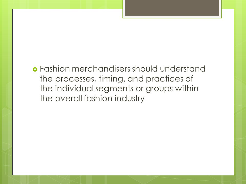 Fashion merchandisers should understand the processes, timing, and practices of the individual segments or groups within the overall fashion industry