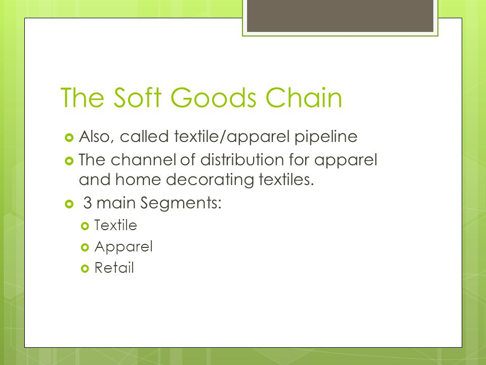 The Soft Goods Chain Also, called textile/apparel pipeline