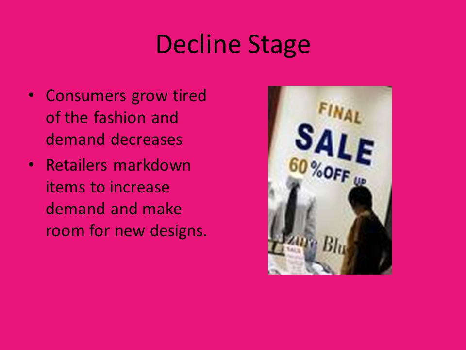 Decline Stage Consumers grow tired of the fashion and demand decreases