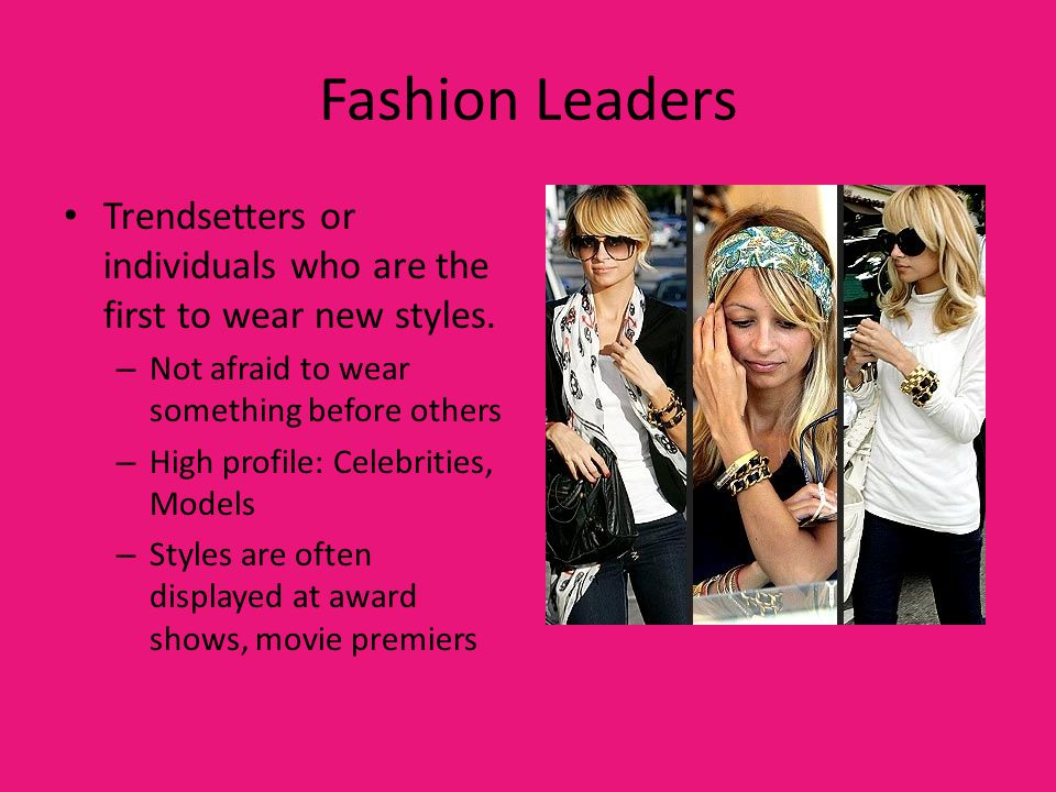 Fashion Leaders Trendsetters or individuals who are the first to wear new styles. Not afraid to wear something before others.