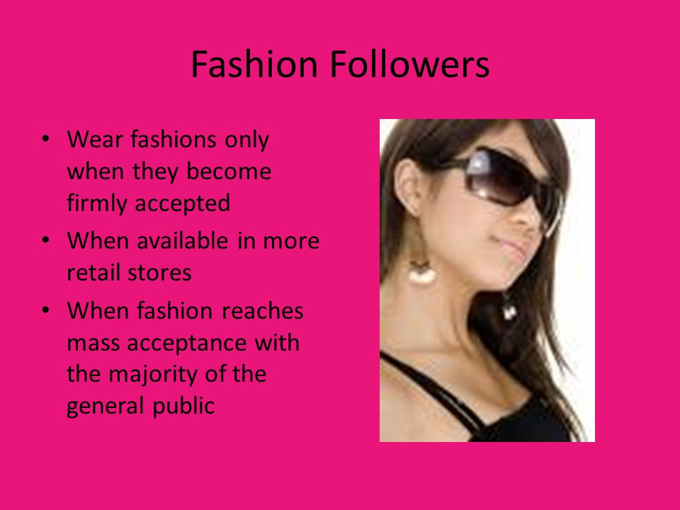 Fashion Followers Wear fashions only when they become firmly accepted