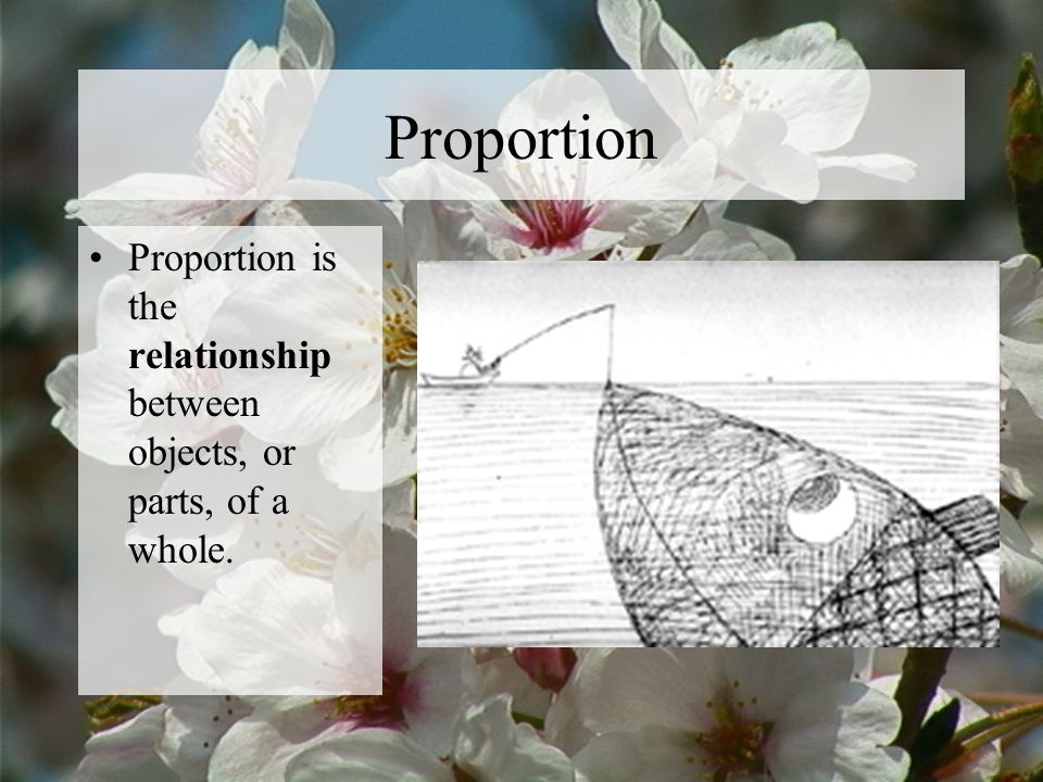 Proportion Proportion is the relationship between objects, or parts, of a whole.