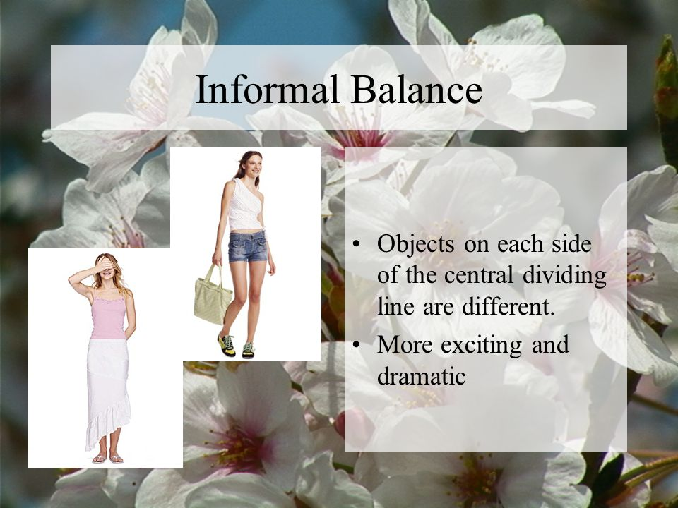 Informal Balance Objects on each side of the central dividing line are different. More exciting and dramatic.