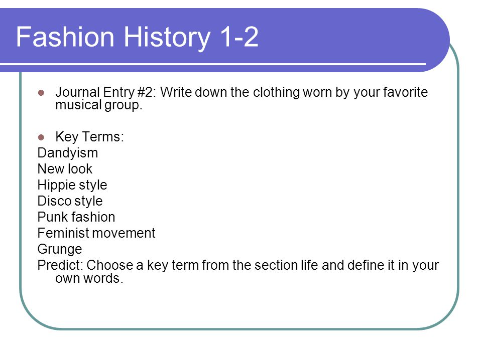 Fashion History 1-2 Journal Entry #2: Write down the clothing worn by your favorite musical group. Key Terms: