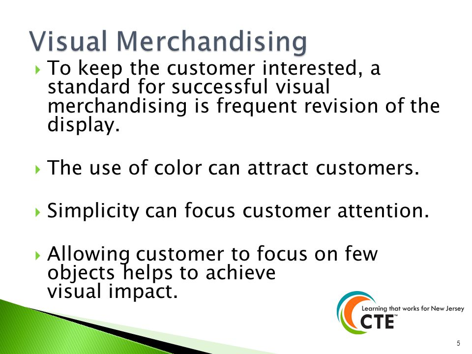 Visual Merchandising To keep the customer interested, a standard for successful visual merchandising is frequent revision of the display.