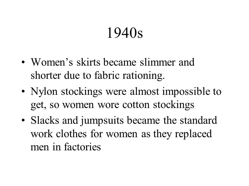 1940s Women's skirts became slimmer and shorter due to fabric rationing.