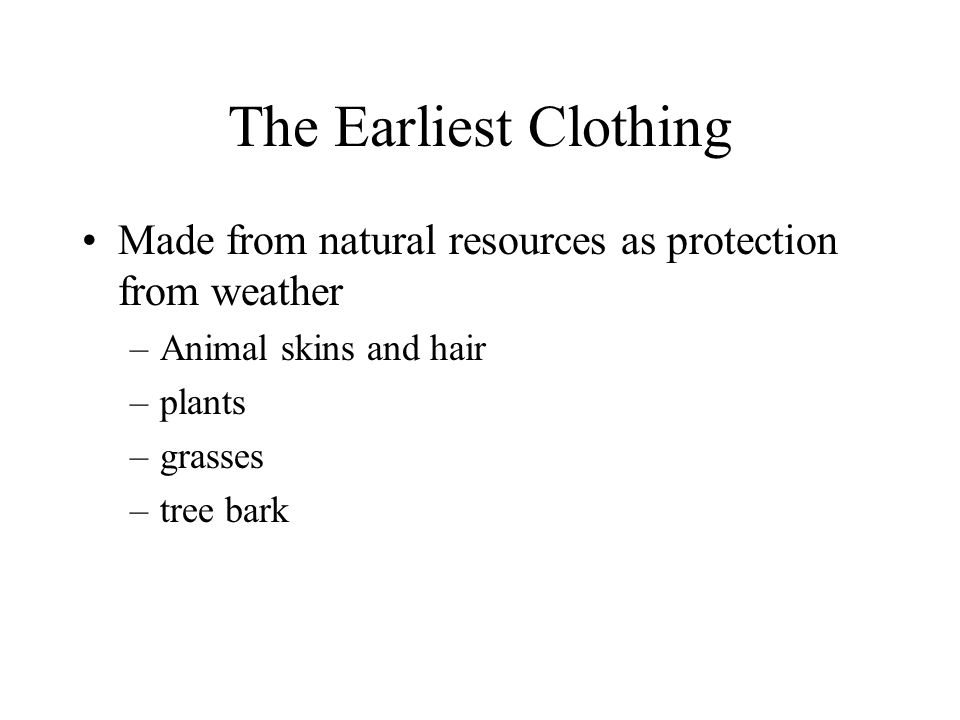 The Earliest Clothing Made from natural resources as protection from weather. Animal skins and hair.