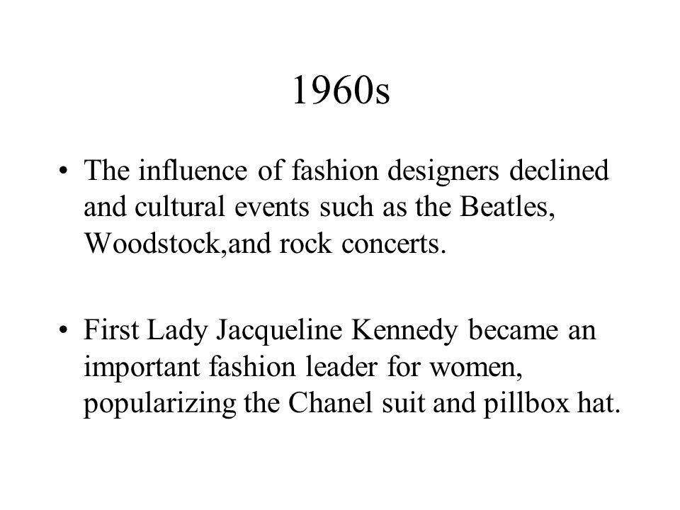 1960s The influence of fashion designers declined and cultural events such as the Beatles, Woodstock,and rock concerts.