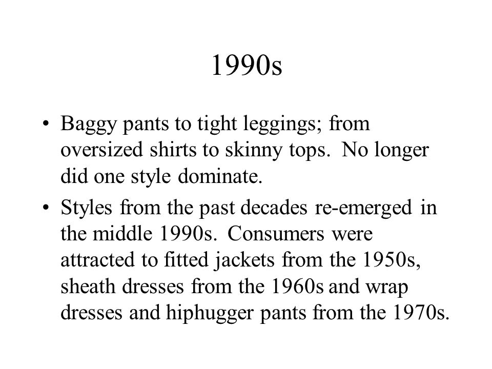1990s Baggy pants to tight leggings; from oversized shirts to skinny tops. No longer did one style dominate.